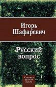 Игорь Шафаревич -Русский вопрос (сборник)