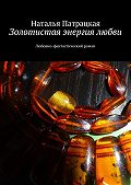Наталья Патрацкая -Золотистая энергия любви. Любовно-фантастический роман