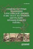 Анна Иванова -Социокультурные изменения в российской деревне в 1861–1914 гг. на примере Центрально-промышленного района