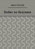 Иван Плахов -Побег из безумия