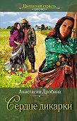 Анастасия Дробина -Сердце дикарки