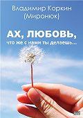 Владимир Коркин (Миронюк) - Ах, любовь,что же с нами ты делаешь…