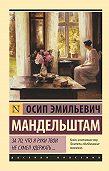 Осип Эмильевич Мандельштам -За то, что я руки твои не сумел удержать… (сборник)