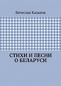 Вячеслав Кальнов - Стихи ипесни оБеларуси