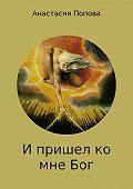 Анастасия Попова -И пришел ко мне Бог