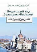 Елена Королевская -Нескучный гид Будапешт-Budapest. Фотоальбом встихах / Photo album with poems