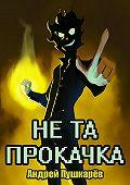 Андрей Пушкарёв -Не та прокачка
