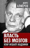 Жорес Алферов -Власть без мозгов. Кому мешают академики