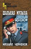 Михаил  Черненок -Шальная музыка (сборник)