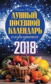 Галина Кизима -Лунный посевной календарь огородника на 2018 год
