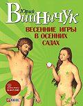 Юрий Винничук -Весенние игры в осенних садах