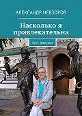 Александр Невзоров -Насколько я привлекательна. Тест длядам