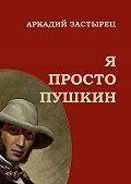 Аркадий Застырец -Я просто Пушкин
