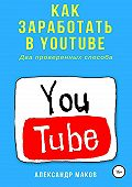 Александр Маков -Как заработать в Youtube. Два проверенных способа