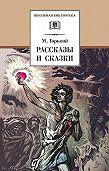 Максим Горький -Рассказы и сказки