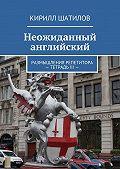 Кирилл Шатилов -Неожиданный английский. Размышления репетитора. Тетрадь III
