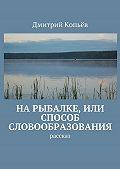 Дмитрий Копьёв -На рыбалке, или Способ словообразования. Рассказ