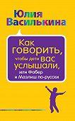Юлия Василькина -Как говорить, чтобы дети вас услышали, или Фабер и Мазлиш по-русски