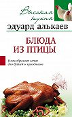 Эдуард Николаевич Алькаев -Блюда из птицы. Разнообразные меню для будней и праздников