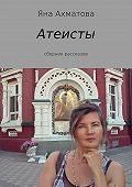 Яна Ахматова -Атеисты. Сборник рассказов