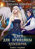Татьяна Абиссин -Пара для принцессы вампиров. Книга первая