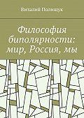 Виталий Полищук -Философия биполярности: мир, Россия,мы