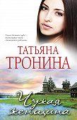 Татьяна Тронина -Чужая женщина