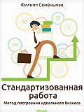 Филипп Семёнычев - Стандартизованная работа. Метод построения идеального бизнеса