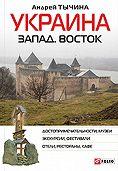 Андрей Тычина - Украина. Запад. Восток. Путеводитель