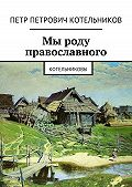 Петр Котельников - Мы роду православного. Котельниковы