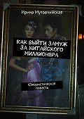 Ирина Мутовчийская - Как выйти замуж закитайского миллионера. Юмористическая повесть