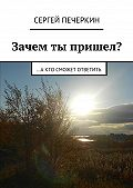 Сергей Печеркин - Зачем ты пришел? …а кто сможет ответить