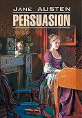 Джейн Остин -Persuasion / Доводы рассудка. Книга для чтения на английском языке