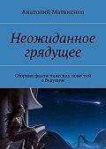Анатолий Матвиенко -Неожиданное грядущее. Сборник фантастических повестей обудущем