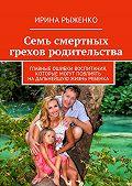 Ирина Рыженко -Семь смертных грехов родительства. Главные ошибки воспитания, которые могут повлиять надальнейшую жизнь ребенка