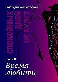 Виктория Ближевская -Спокойных дней небудет. Книга III. Время любить