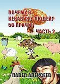 Павел Алексеев -Почему я ненавижу людей? 50 причин. Часть 2
