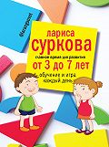 Лариса Суркова - Главное время для развития: от 3 до 7 лет. Обучение и игра каждый день