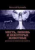 Евгений Кремнёв -Месть, любовь инекоторые животные