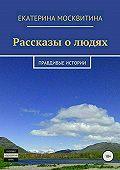 Екатерина Москвитина -Рассказы о людях. Правдивые истории