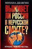 Михаил Геннадьевич Делягин - Кризис человечества. Выживет ли Россия в нерусской смуте?