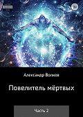 Александр Валерьевич Волков -Повелитель мертвых. Часть 2