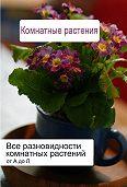 Илья Мельников -Все разновидности комнатных растений (от А до Л)
