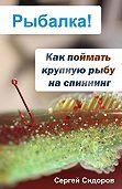 Сергей Александрович Сидоров -Как поймать крупную рыбу на спиннинг