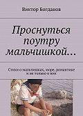 Виктор Богданов - Проснуться поутру мальчишкой… Стихи омальчишках, море, романтике инетолько оних