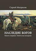 Сергей Матросов - Наследие богов. Книга первая. Охота наколдуна