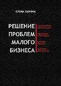 Елена Ланина -Решение проблем малого бизнеса. Практические рекомендации. Пошаговые инструкции. Скрипты продаж. Шаблоны документов
