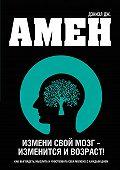 Дэниэл Амен - Измени свой мозг – изменится и возраст!