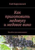 Глеб Карпинский -Как приготовить медовуху и медовое вино. Пособие для начинающих