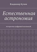 Владимир Кучин -Естественная астрономия. Алгоритмы цифровой вселенной